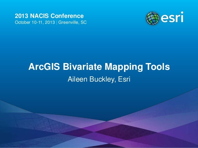 2013 NACIS Conference October 10-11, 2013   Greenville, SC  ArcGIS Bivariate Mapping Tools Aileen Buckley, Esri