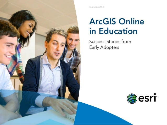 September 2013 ArcGIS Online in Education Success Stories from Early Adopters