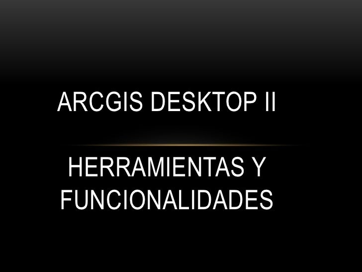 ARCGIS DESKTOP II HERRAMIENTAS YFUNCIONALIDADES