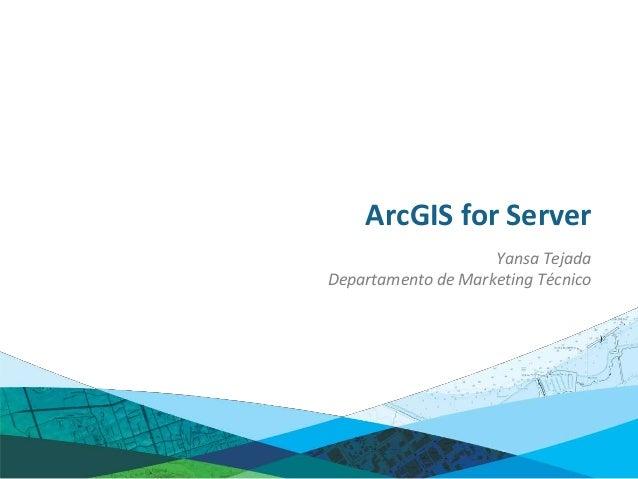ArcGIS for Server                    Yansa TejadaDepartamento de Marketing Técnico