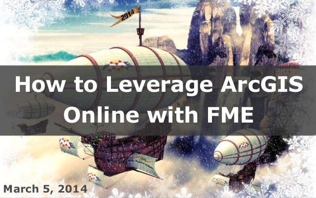 How to Leverage ArcGIS Online with FME  March 5, 2014 between data and applications Create harmony
