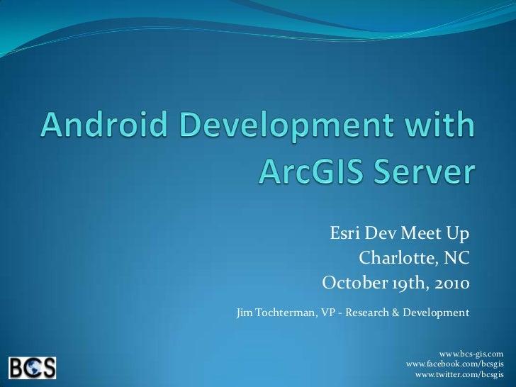 Android Development with ArcGIS Server<br />Esri Dev Meet Up<br />Charlotte, NC<br />October 19th, 2010<br />Jim Tochterma...