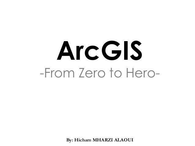 ArcGIS -From Zero to Hero- CSSCR Back-to-School Seminar, Fall 2009 Introduction to ArcGIS By: Hicham MHARZI ALAOUI