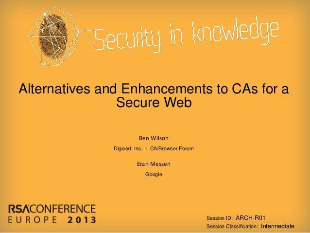Alternatives and Enhancements to CAs for a Secure Web Ben Wilson Digicert, Inc. - CA/Browser Forum  Eran Messeri Google  S...