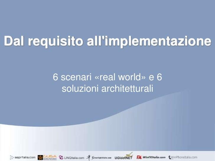 Dal requisito allimplementazione       6 scenari «real world» e 6         soluzioni architetturali