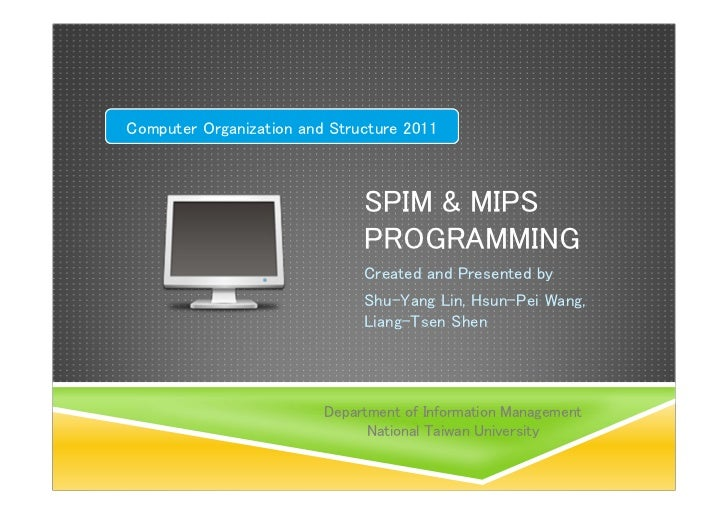 Computer Organization and Structure 2011                              SPIM & MIPS                              PROGRAMMING...