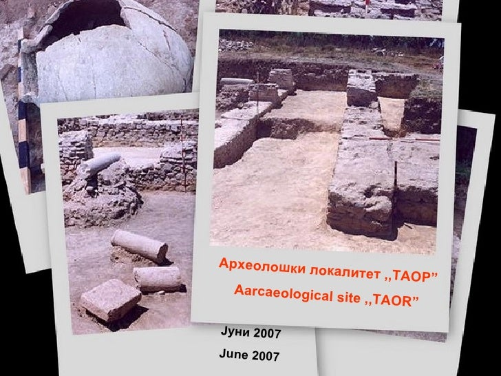 """Археолошки локалитет ,,ТАОР """" Aarcaeological site ,,TAOR"""" Јуни 2007 June 2007"""