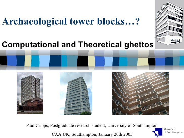 Archaeological tower blocks…?  Computational and Theoretical ghettos Paul Cripps, Postgraduate research student, Universit...