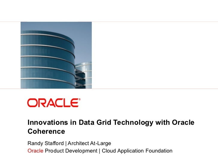 Innovations in Data Grid Technology with Oracle            Coherence            Randy Stafford | Architect At-Large       ...
