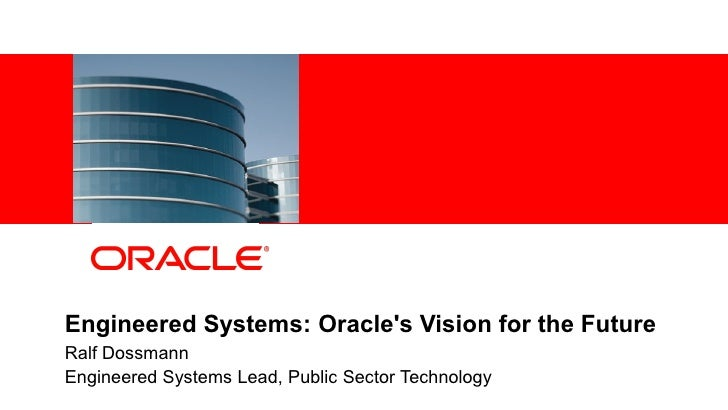 Engineered Systems: Oracles Vision for the Future    Ralf Dossmann    Engineered Systems Lead, Public Sector Technology1  ...