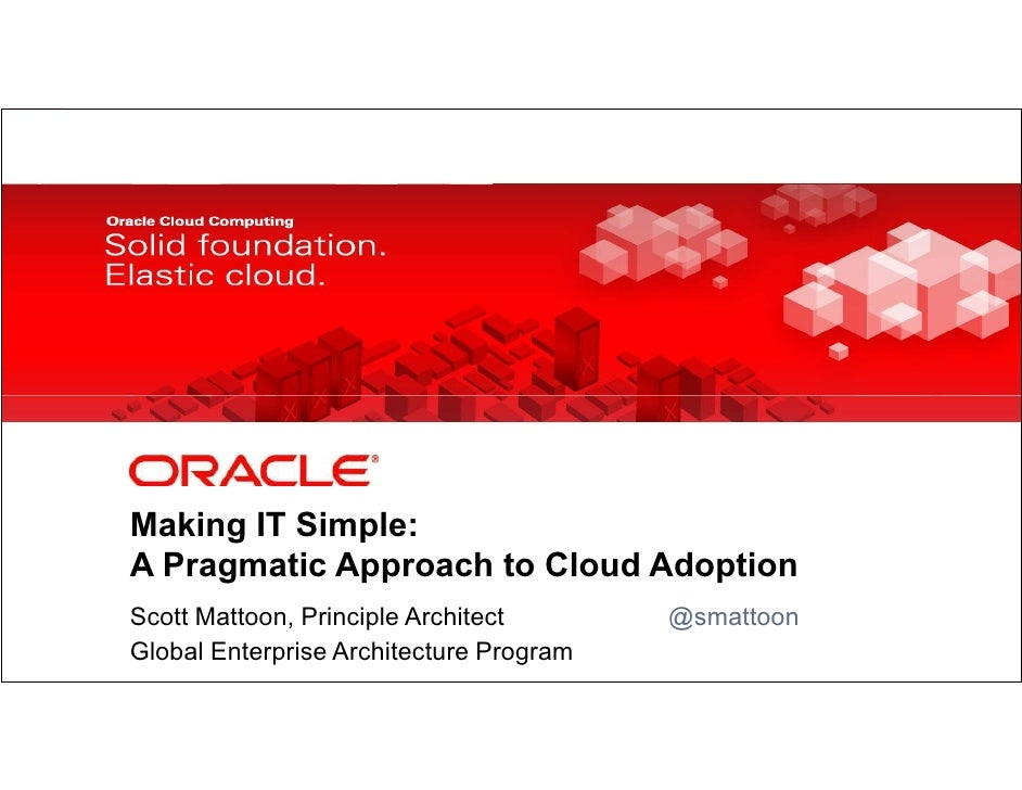 Making IT Simple:            A Pragmatic Approach to Cloud Adoption            Scott Mattoon, Principle Architect         ...