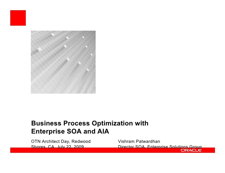 Business Process Optimization with Enterprise SOA and AIA OTN Architect Day, Redwood   Vishram Patwardhan Shores, CA. July...