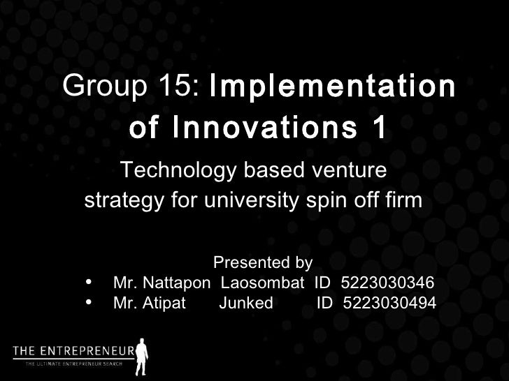 Group 15:  Implementation of Innovations 1 Technology based venture strategy for university spin off firm <ul><li>Presente...