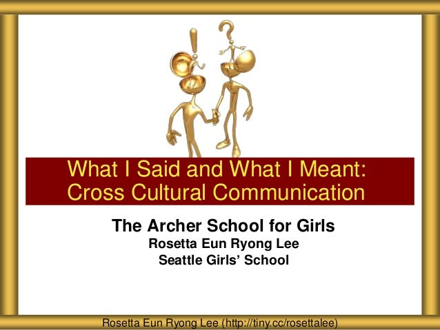 What I Said and What I Meant: Cross Cultural Communication The Archer School for Girls Rosetta Eun Ryong Lee Seattle Girls...