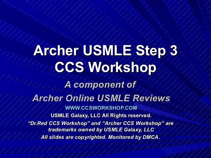 Archer USMLE Step 3 CCS Workshop A component of  Archer Online USMLE Reviews WWW.CCSWORKSHOP.COM USMLE Galaxy, LLC All Rig...