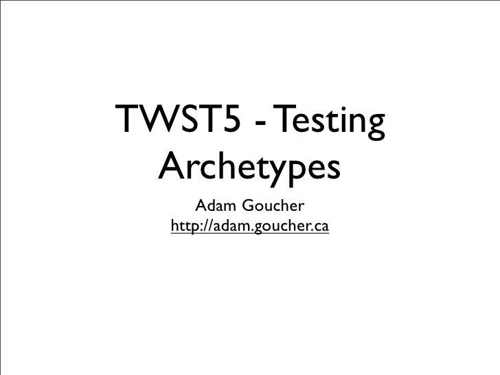 TWST5 - Testing  Archetypes       Adam Goucher    http://adam.goucher.ca