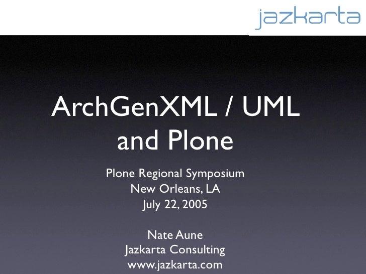 ArchGenXML / UML     and Plone    Plone Regional Symposium        New Orleans, LA           July 22, 2005            Nate ...