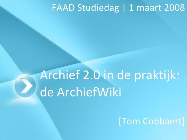 Archief 2.0 in de praktijk: de ArchiefWiki FAAD Studiedag | 1 maart 2008 [Tom Cobbaert]