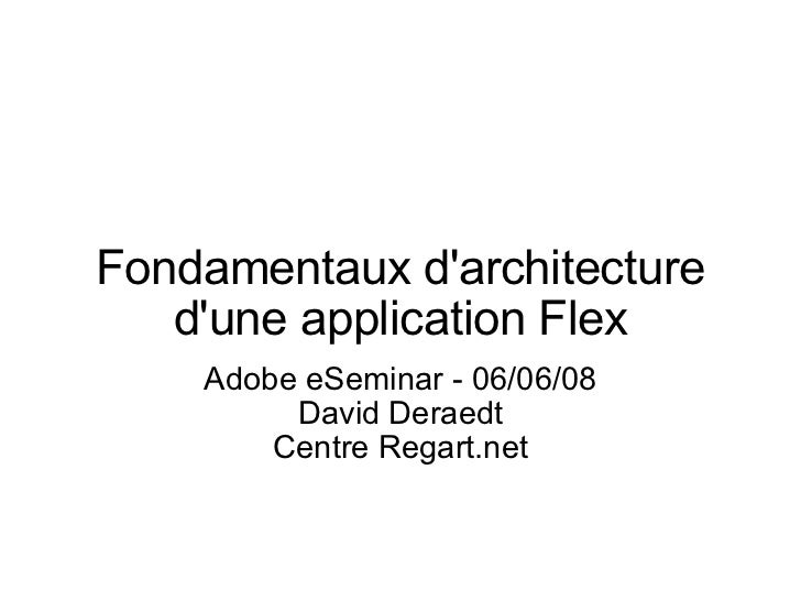 Fondamentaux d'architecture d'une application Flex Adobe eSeminar - 06/06/08 David Deraedt Centre Regart.net
