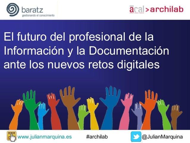El futuro del profesional de la Información y la Documentación ante los nuevos retos digitales  www.julianmarquina.es  #ar...