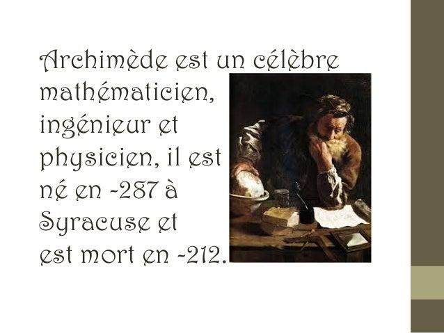 Archimède est un célèbre mathématicien, ingénieur et physicien, il est né en -287 à Syracuse et est mort en -212.