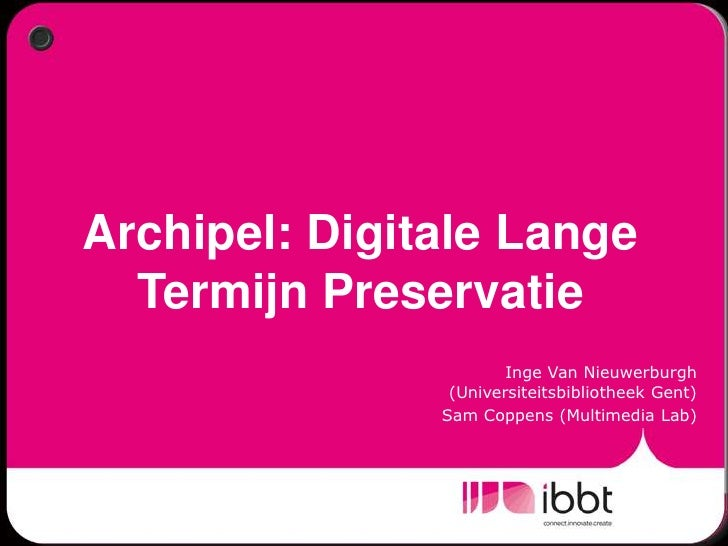 Archipel: Digitale Lange Termijn Preservatie <br />Inge Van Nieuwerburgh (Universiteitsbibliotheek Gent)<br />Sam Coppens ...