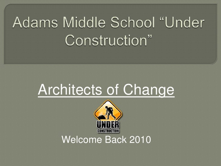 """Adams Middle School """"Under Construction""""<br />Architects of Change<br />Welcome Back 2010<br />"""