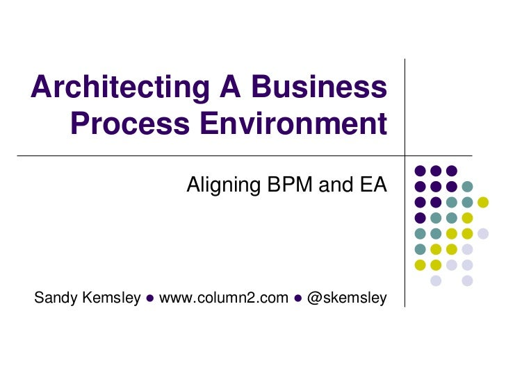 Architecting A Business  Process Environment                  Aligning BPM and EASandy Kemsley l www.column2.com l @skemsley