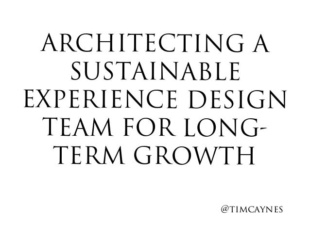 ARCHITECTING A SUSTAINABLE EXPERIENCE DESIGN TEAM FOR LONG- TERM GROWTH @timcaynes!