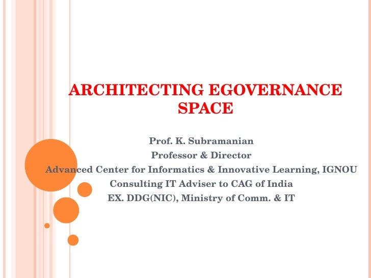 ARCHITECTING EGOVERNANCE SPACE Prof. K. Subramanian Professor & Director Advanced Center for Informatics & Innovative Lear...