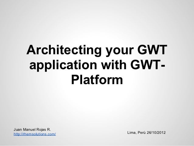 Architecting your GWT       application with GWT-              PlatformJuan Manuel Rojas R.http://rhemsolutions.com/   Lim...