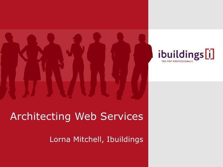 Architecting Web Services Lorna Mitchell, Ibuildings