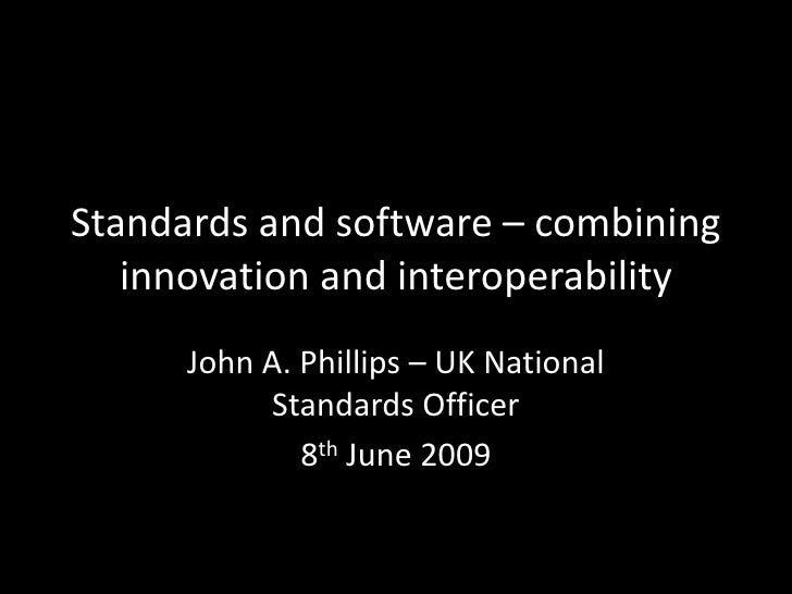 Standards and software – combining    innovation and interoperability       John A. Phillips – UK National            Stan...