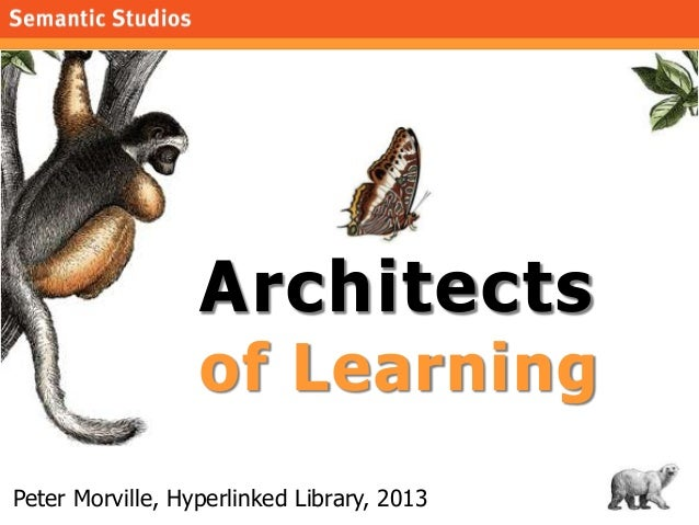 1 Architects of Learning Peter Morville, Hyperlinked Library, 2013