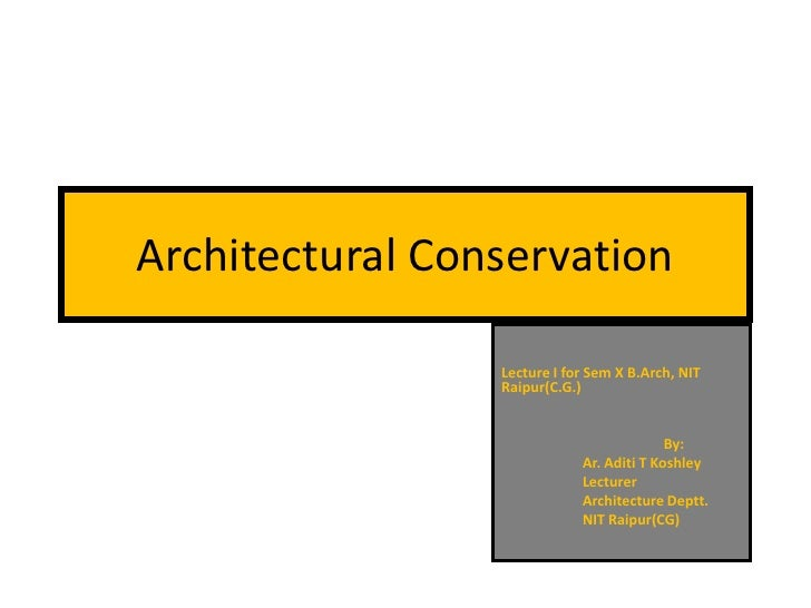 Architectural Conservation                 Lecture I for Sem X B.Arch, NIT                 Raipur(C.G.)                   ...