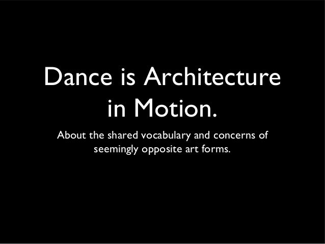 Dance is Architecture in Motion. About the shared vocabulary and concerns of seemingly opposite art forms.