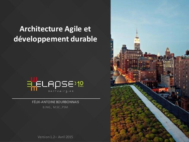 Architecture Agile et développement durable FÉLIX-ANTOINEBOURBONNAIS B.ING., M.SC.,PSM Version1.2– Avril 2015
