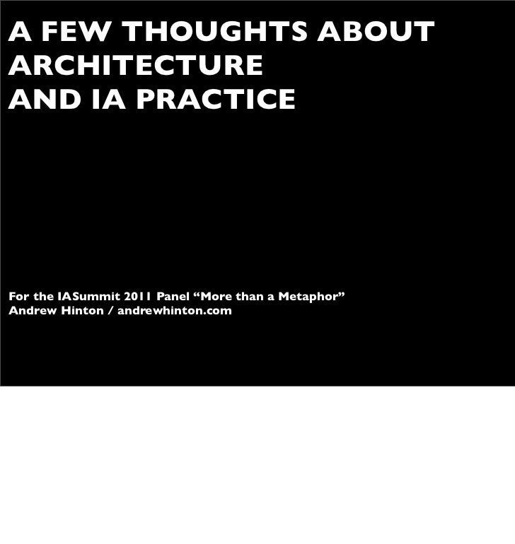 "A FEW THOUGHTS ABOUTARCHITECTUREAND IA PRACTICEFor the IASummit 2011 Panel ""More than a Metaphor""Andrew Hinton / andrewhin..."