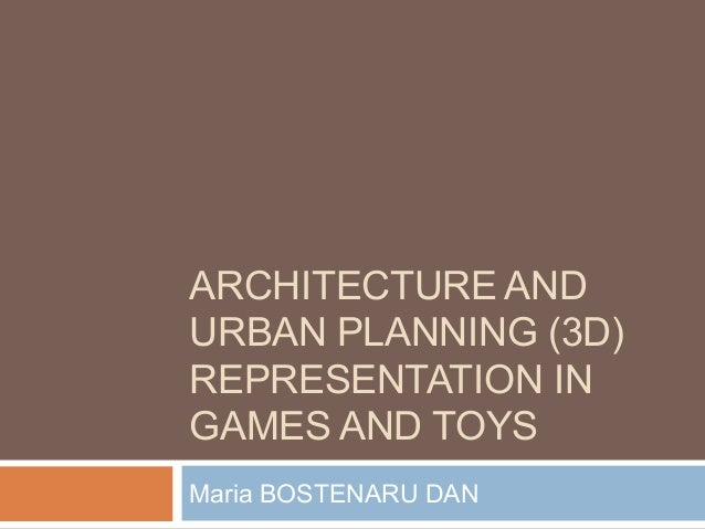 ARCHITECTURE AND URBAN PLANNING (3D) REPRESENTATION IN GAMES AND TOYS Maria BOSTENARU DAN