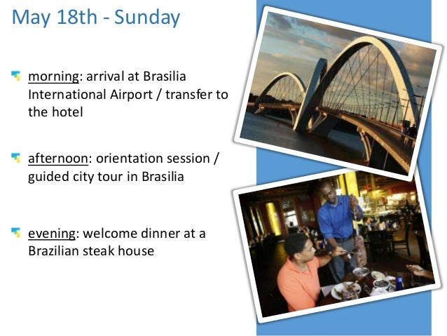 May 18th - Sunday morning: arrival at Brasilia International Airport / transfer to the hotel afternoon: orientation sessio...