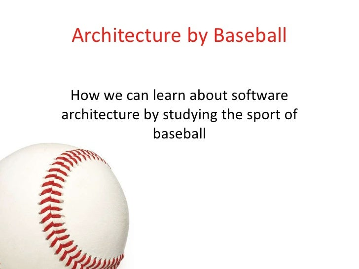Architecture by Baseball   How we can learn about software architecture by studying the sport of               baseball