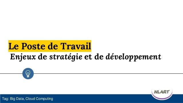 Le Poste de Travail Enjeux de stratégie et de développement Tag: Big Data, Cloud Computing