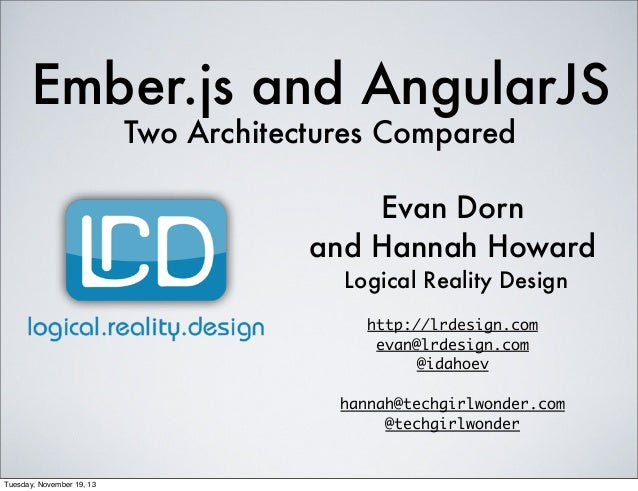 Ember.js and AngularJS Two Architectures Compared  Evan Dorn and Hannah Howard Logical Reality Design http://lrdesign.com ...