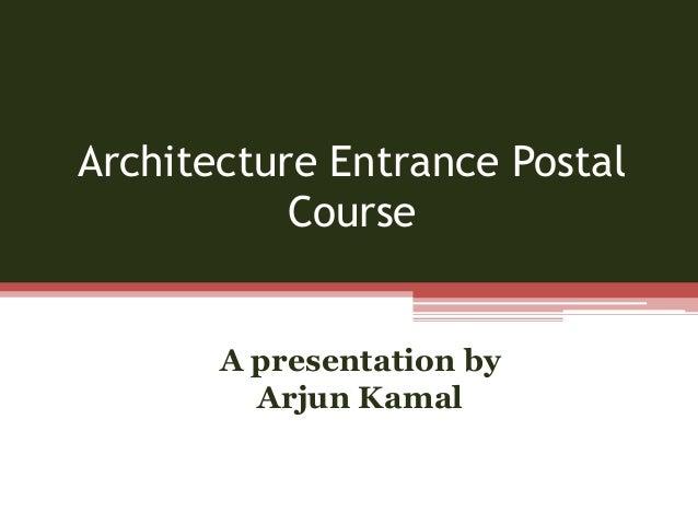 Architecture Entrance Postal Course A presentation by Arjun Kamal