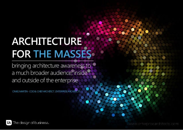 | ARCHITECTURE FOR THE MASSES | ENTERPRISE ARCHITECTS © 201 31bringing architecture awareness toa much broader audience, i...