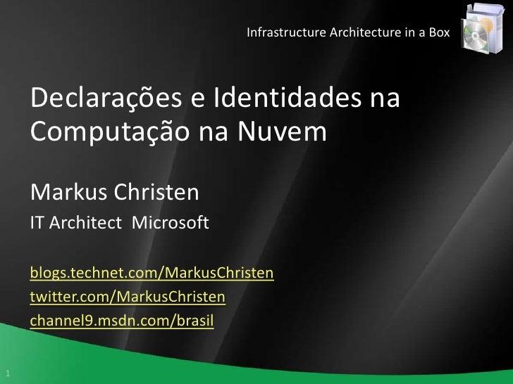 Infrastructure Architecture in a Box<br />Declarações e Identidades na Computação na Nuvem<br />Markus Christen<br />IT Ar...