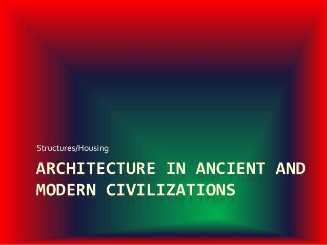 ARCHITECTURE IN ANCIENT AND MODERN CIVILIZATIONS Structures/Housing