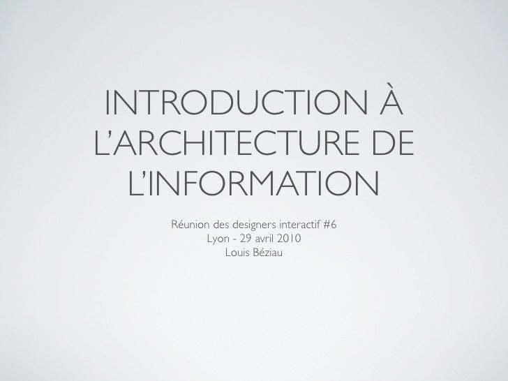 INTRODUCTION À L'ARCHITECTURE DE    L'INFORMATION     Réunion des designers interactif #6            Lyon - 29 avril 2010 ...
