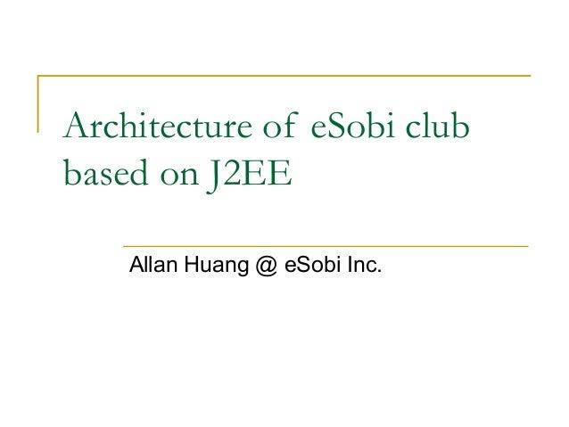 Architecture of eSobi club based on J2EE Allan Huang @ eSobi Inc.