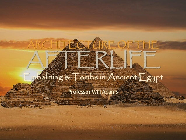 ARCHITECTURE OF THE AFTERLIFE Embalming & Tombs in Ancient Egypt Professor Will Adams